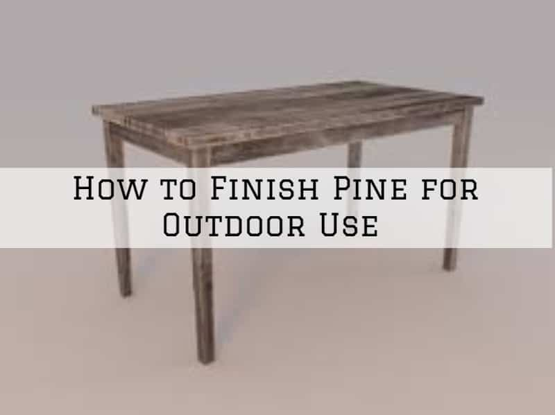 How to Finish Pine for Outdoor Use in Amador County, California