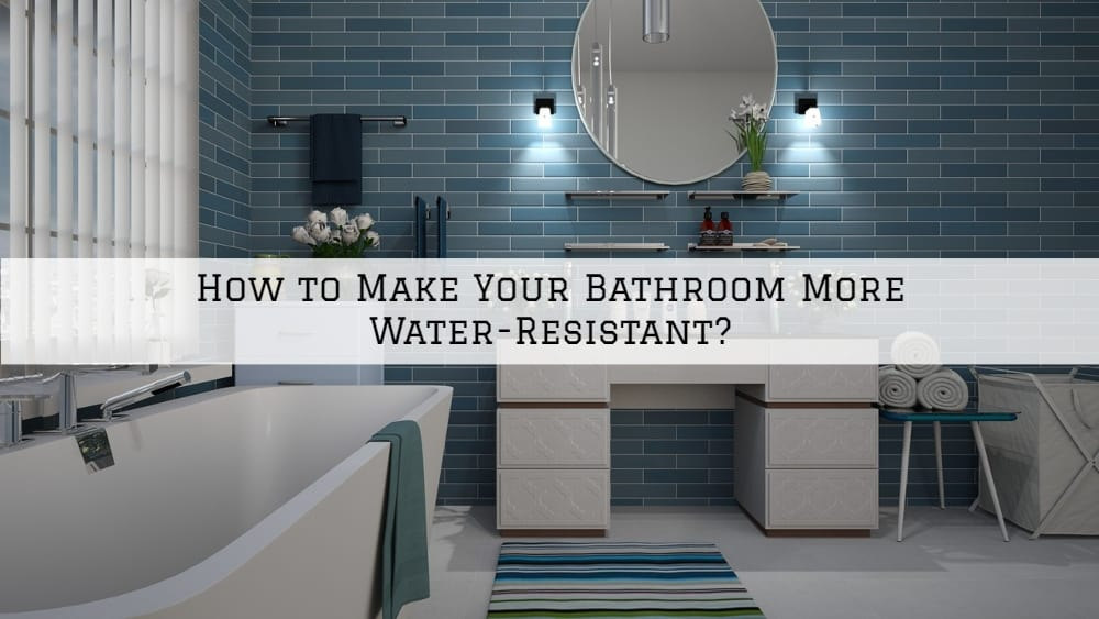 How to Make Your Bathroom in Amador County, CA More Water-Resistant?